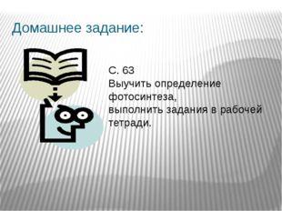 Домашнее задание: С. 63 Выучить определение фотосинтеза, выполнить задания в