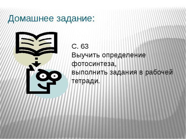Домашнее задание: С. 63 Выучить определение фотосинтеза, выполнить задания в...