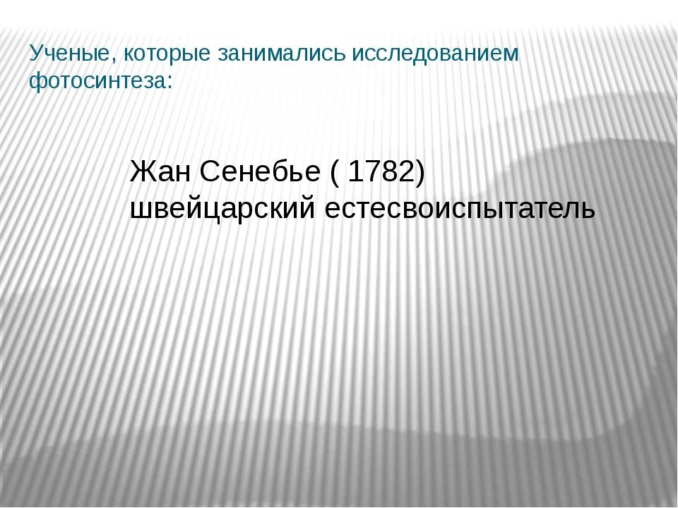 Ученые, которые занимались исследованием фотосинтеза: Жан Сенебье ( 1782) шве...