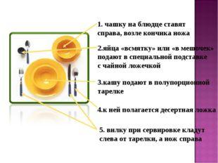 1. чашку на блюдце ставят справа, возле кончика ножа 2.яйца «всмятку» или «в