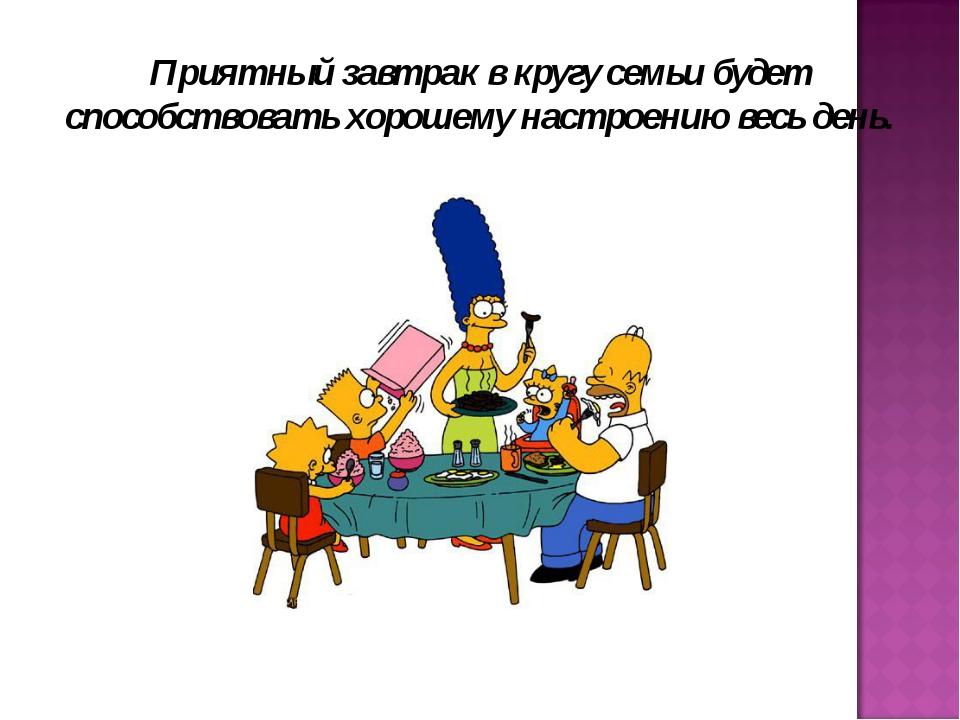 Приятный завтрак в кругу семьи будет способствовать хорошему настроению весь...