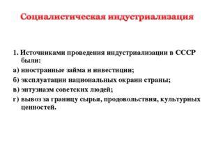1. Источниками проведения индустриализации в СССР были: а)иностранные займа