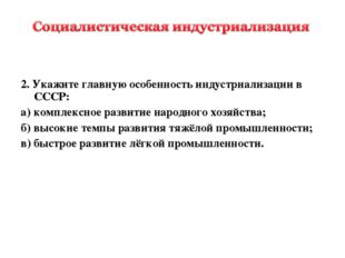 2. Укажите главную особенность индустриализации в СССР: а)комплексное разви