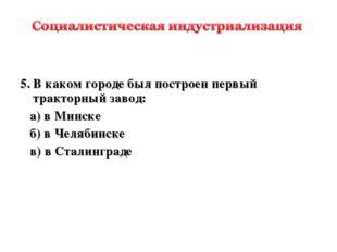 5.В каком городе был построен первый тракторный завод: а) в Минске б) в Чел
