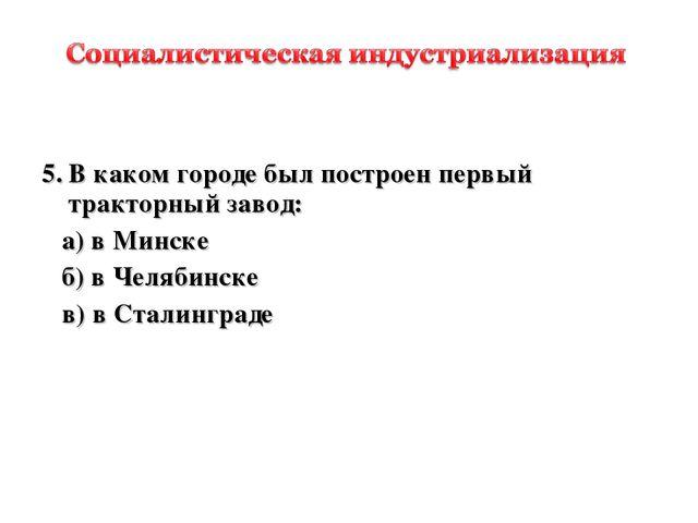 5.В каком городе был построен первый тракторный завод: а) в Минске б) в Чел...