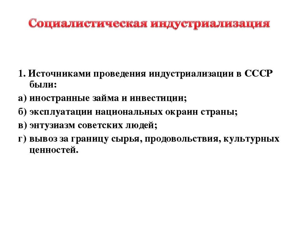 1. Источниками проведения индустриализации в СССР были: а)иностранные займа...