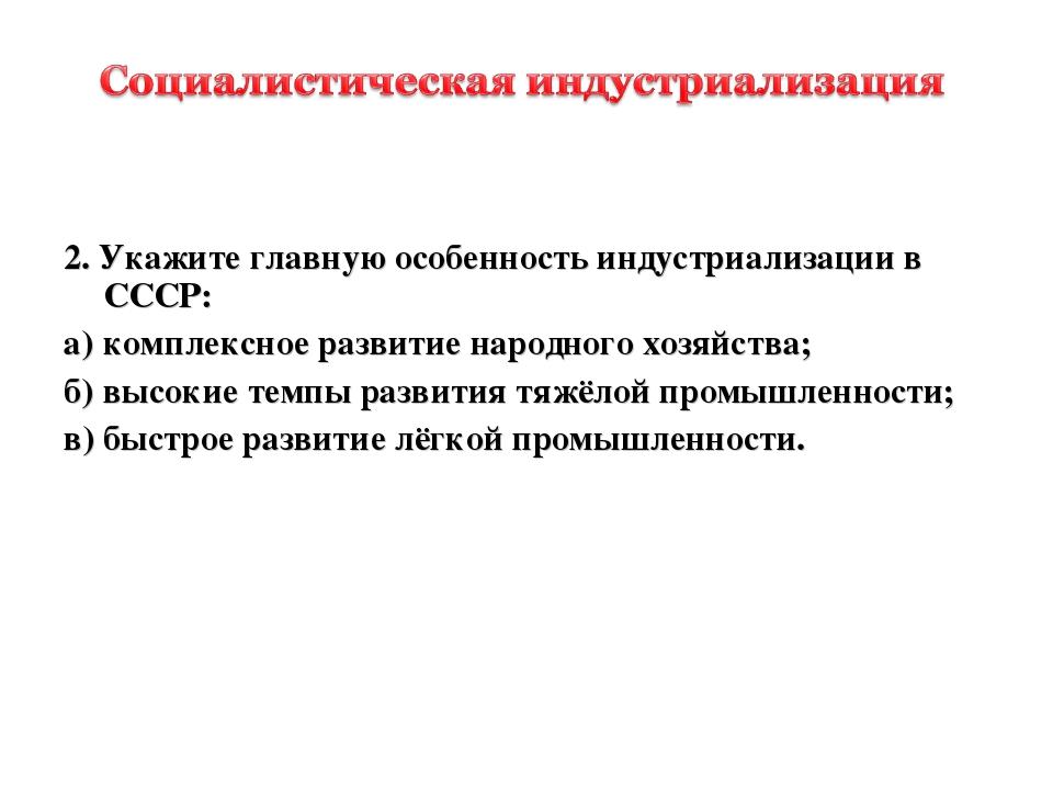 2. Укажите главную особенность индустриализации в СССР: а)комплексное разви...