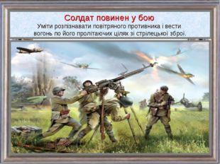 Солдат повинен у бою Уміти розпізнавати повітряного противника і вести вогонь