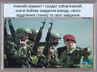 Кожний сержант і солдат зобов'язаний: знати бойове завдання взводу, свого від