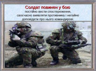 Солдат повинен у бою постійно вести спостереження, своєчасно виявляти противн