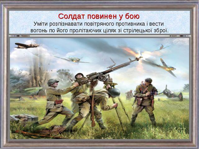 Солдат повинен у бою Уміти розпізнавати повітряного противника і вести вогонь...