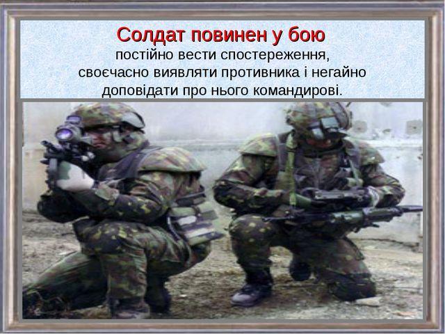 Солдат повинен у бою постійно вести спостереження, своєчасно виявляти противн...