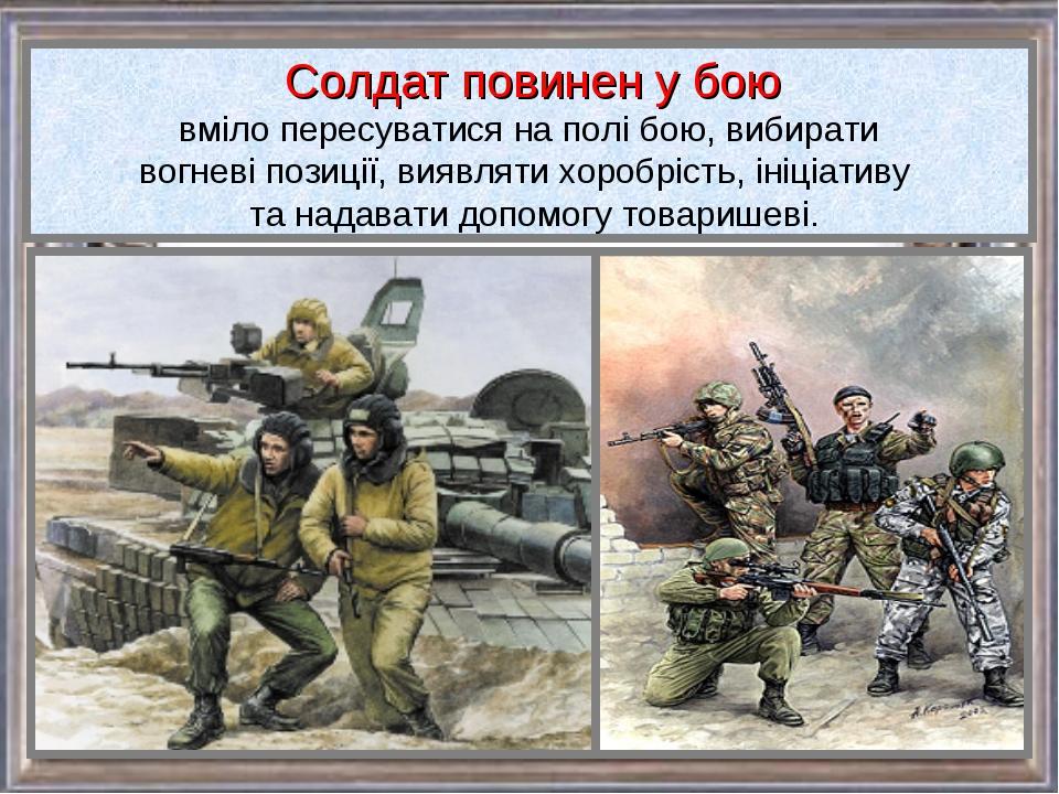 Солдат повинен у бою вміло пересуватися на полі бою, вибирати вогневі позиці...
