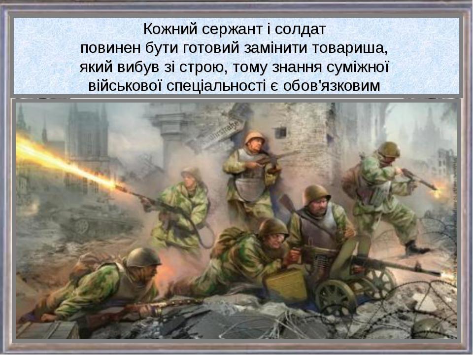 Кожний сержант і солдат повинен бути готовий замінити товариша, який вибув зі...