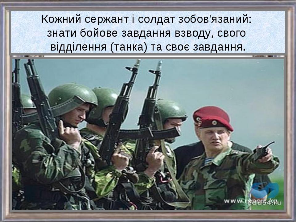 Кожний сержант і солдат зобов'язаний: знати бойове завдання взводу, свого від...