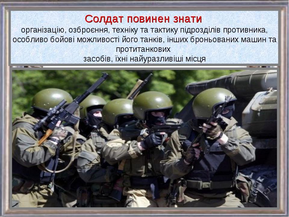 Солдат повинен знати організацію, озброєння, техніку та тактику підрозділів п...