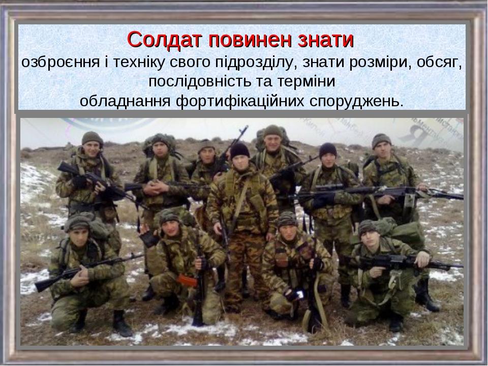 Солдат повинен знати озброєння і техніку свого підрозділу, знати розміри, обс...