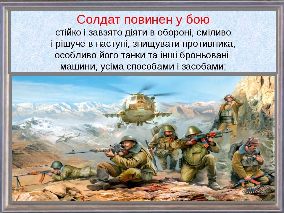Солдат повинен у бою стійко і завзято діяти в обороні, сміливо і рішуче в нас...