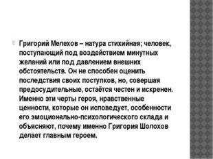 Григорий Мелехов – натура стихийная; человек, поступающий под воздействием м