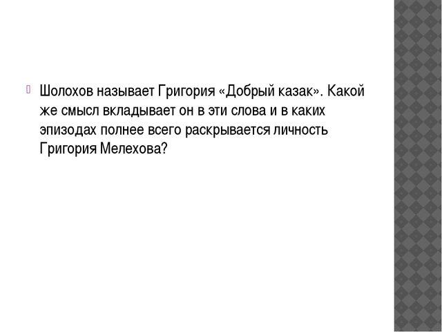 Шолохов называет Григория «Добрый казак». Какой же смысл вкладывает он в эти...