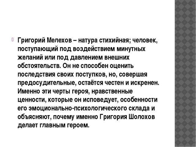 Григорий Мелехов – натура стихийная; человек, поступающий под воздействием м...