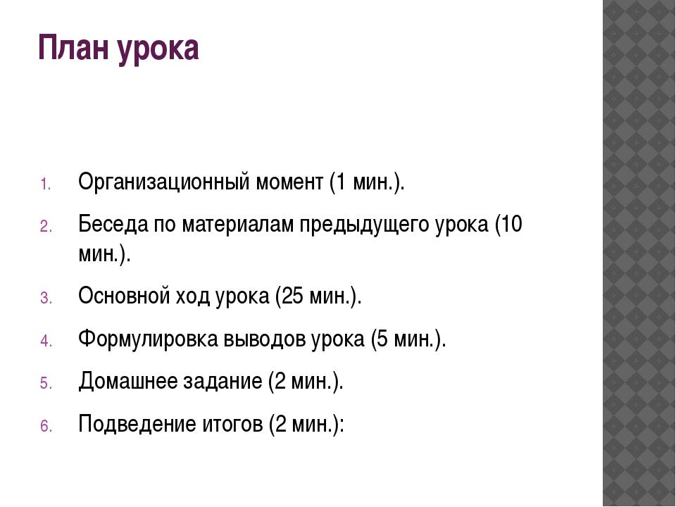 План урока  Организационный момент (1 мин.). Беседа по материалам предыдущег...