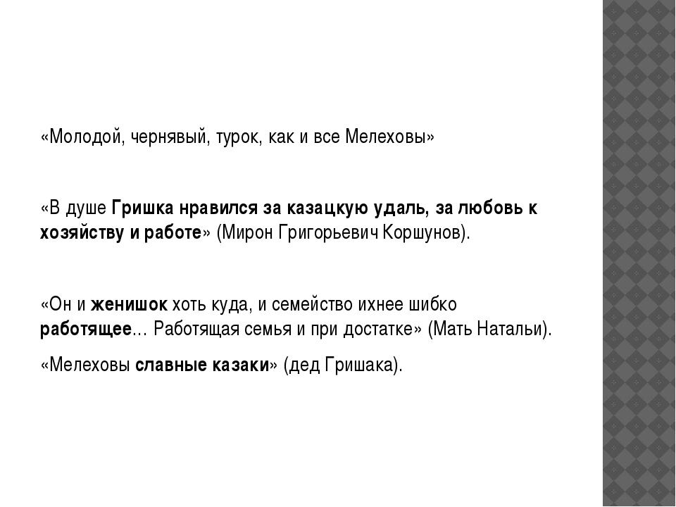 «Молодой, чернявый, турок, как и все Мелеховы»  «В душе Гришка нравился за...