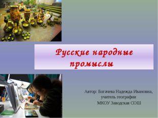 Русские народные промыслы Автор: Богачева Надежда Ивановна, учитель географи
