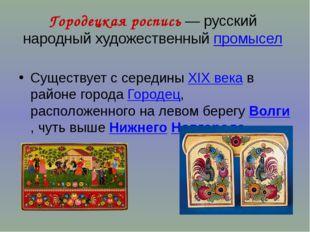 Городецкая роспись— русский народный художественный промысел Существует с се