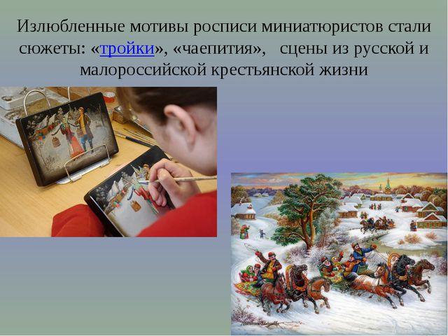 Излюбленные мотивы росписи миниатюристов стали сюжеты: «тройки», «чаепития»,...