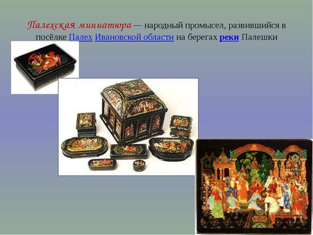 Палехская миниатюра— народный промысел, развившийся в посёлке Палех Ивановск...