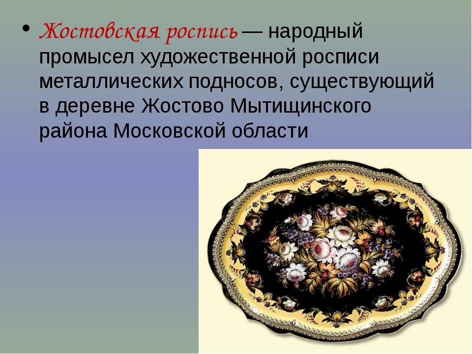 Жостовская роспись — народный промысел художественной росписи металлических...