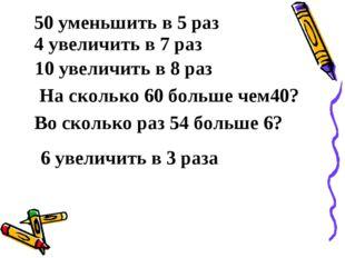 50 уменьшить в 5 раз 4 увеличить в 7 раз 10 увеличить в 8 раз На сколько 60