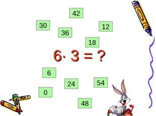 6· 3 = ? 0 54 48 36 42 18 12 6 24 30
