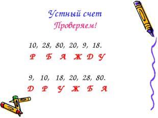 Устный счет Проверяем! 10, 28, 80, 20, 9, 18. Р Б А Ж Д У 9, 10, 18, 20, 28,