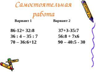 Самостоятельная работа Вариант 1 Вариант 2 86-12+ 32:8 37+3-35:7 36 : 4 – 35