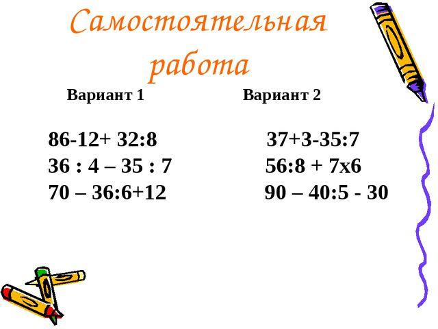 Самостоятельная работа Вариант 1 Вариант 2 86-12+ 32:8 37+3-35:7 36 : 4 – 35...
