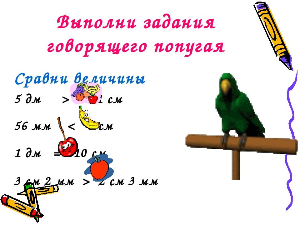 Выполни задания говорящего попугая Сравни величины 5 дм > 41 см 56 мм < 6 см...
