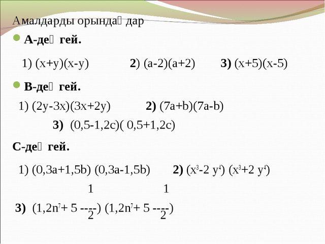 Амалдарды орындаңдар А-деңгей. 1) (х+у)(х-у) 2) (а-2)(а+2) 3) (х+5)(х-5) В-де...