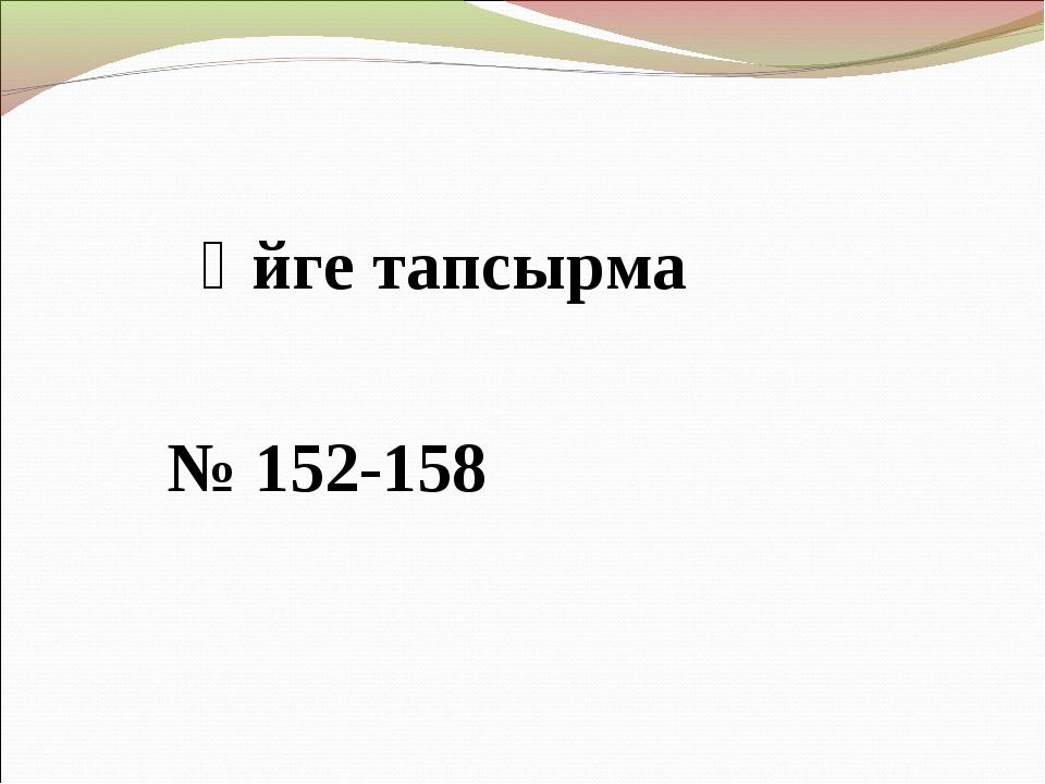 Үйге тапсырма № 152-158