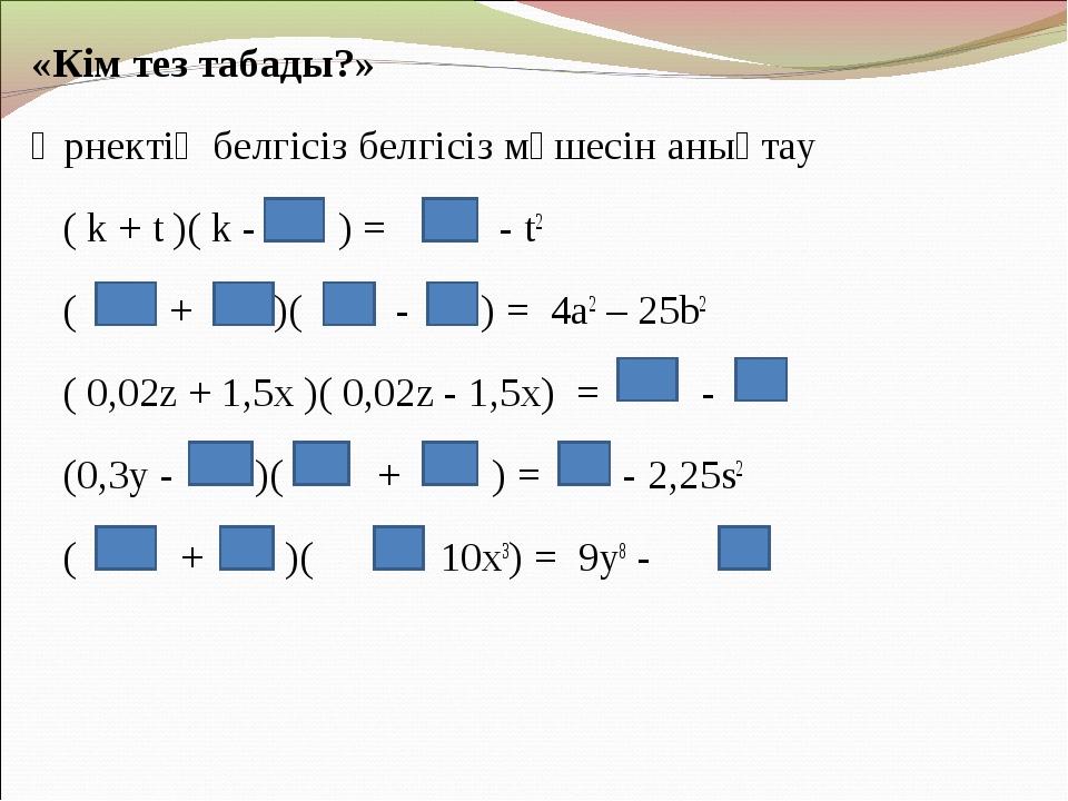 «Кім тез табады?» Өрнектің белгісіз белгісіз мүшесін анықтау ( k + t )( k - )...