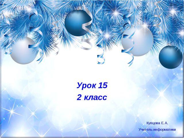 Урок 15 2 класс Купцова Е.А. Учитель информатики