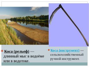 Коса (инструмент)— сельскохозяйственный ручной инструмент. Коса (рельеф)— д