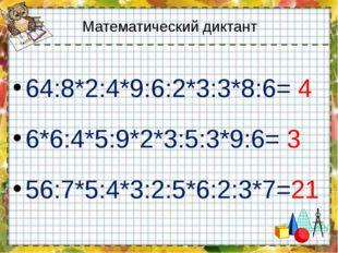 Математический диктант 64:8*2:4*9:6:2*3:3*8:6= 4 6*6:4*5:9*2*3:5:3*9:6= 3 56: