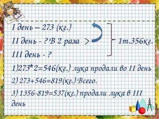 I день – 273 (кг.) II день - ? В 2 раза 1т.356кг. III день - ? 1)273*2=546(кг