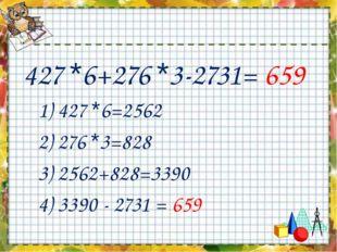 427 *6+276 *3-2731= 659 1) 427 *6=2562 2) 276 *3=828 3) 2562+828=3390 4) 3390