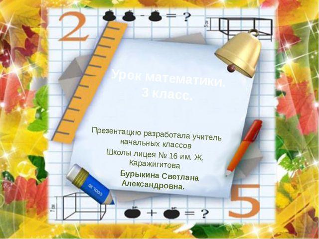 Урок математики. 3 класс. Презентацию разработала учитель начальных классов Ш...