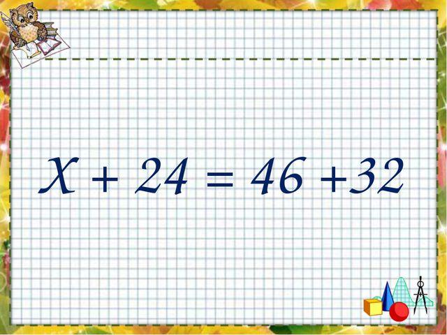 Х + 24 = 46 +32