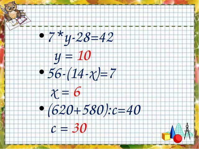 7 *у-28=42 у = 10 56-(14-х)=7 х = 6 (620+580):с=40 с = 30