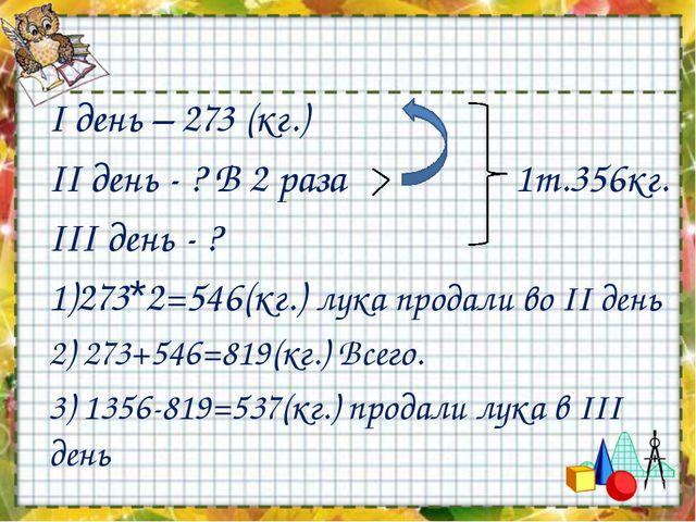 I день – 273 (кг.) II день - ? В 2 раза 1т.356кг. III день - ? 1)273*2=546(кг...